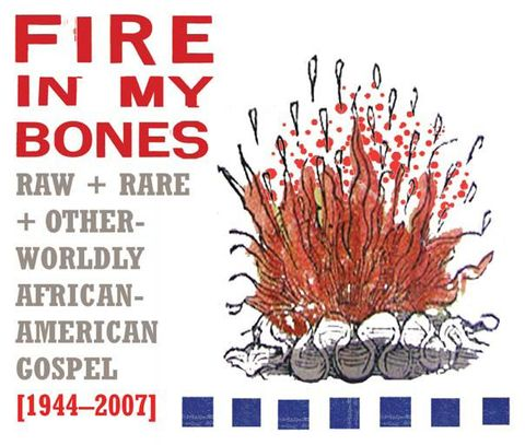 Fire in My Bones: Raw + Rare + Otherworldly African-American Gospel (1944-2007)