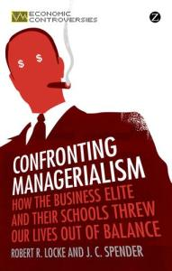 Confronting Managerialism: How The Business Elite & Their Schools Threw Our Lives Out of Balance