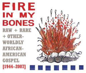 Fire in My Bones: Raw + Rare + Otherworldly African-American Gospel (1944-2007)